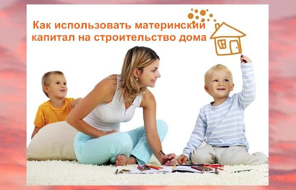 Как использовать материнский капитал для строительства дома