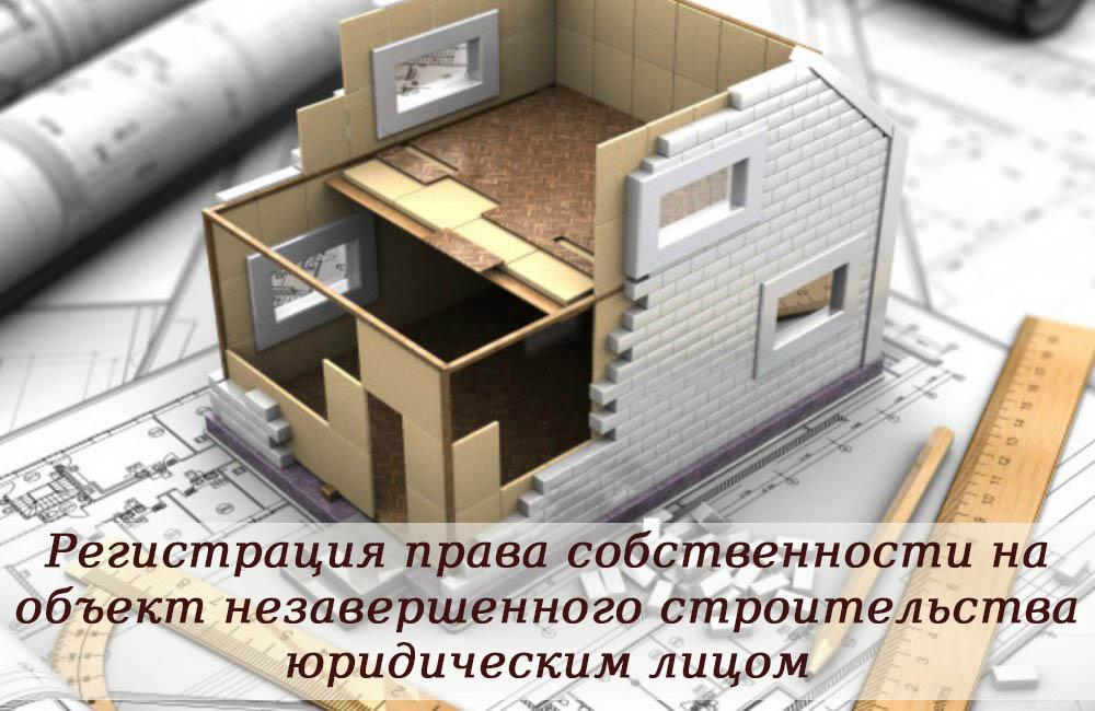 Собственность на объект незавершенного строительства. Регистрация права юридическим лицом