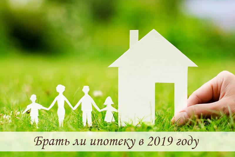 Брать ли ипотеку в 2019 году