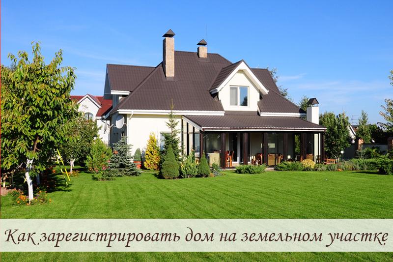Как зарегистрировать дом на земельном участке